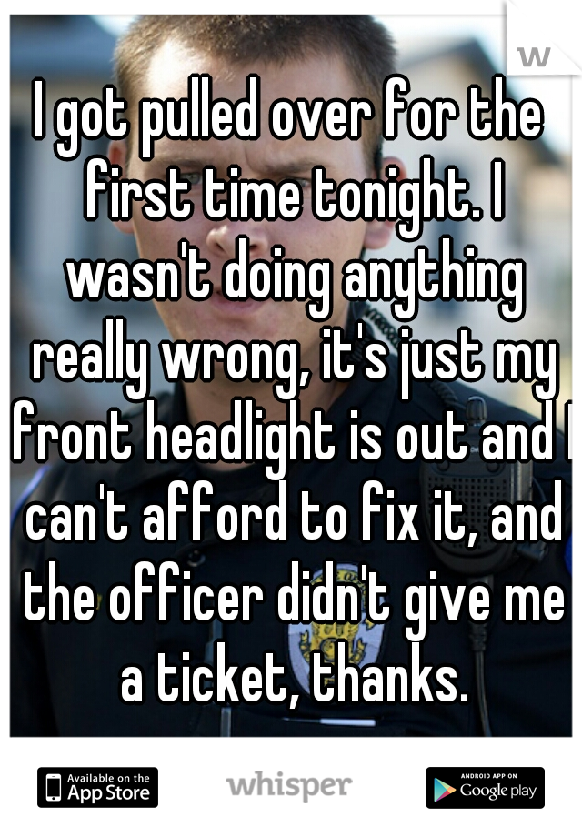 I got pulled over for the first time tonight. I wasn't doing anything really wrong, it's just my front headlight is out and I can't afford to fix it, and the officer didn't give me a ticket, thanks.