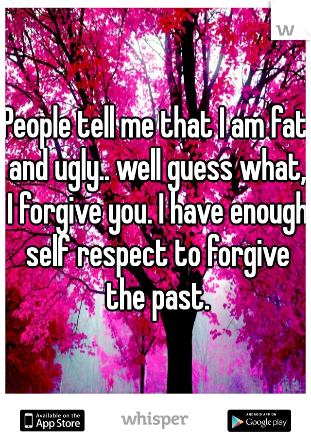 People tell me that I am fat and ugly.. well guess what, I forgive you. I have enough self respect to forgive the past.