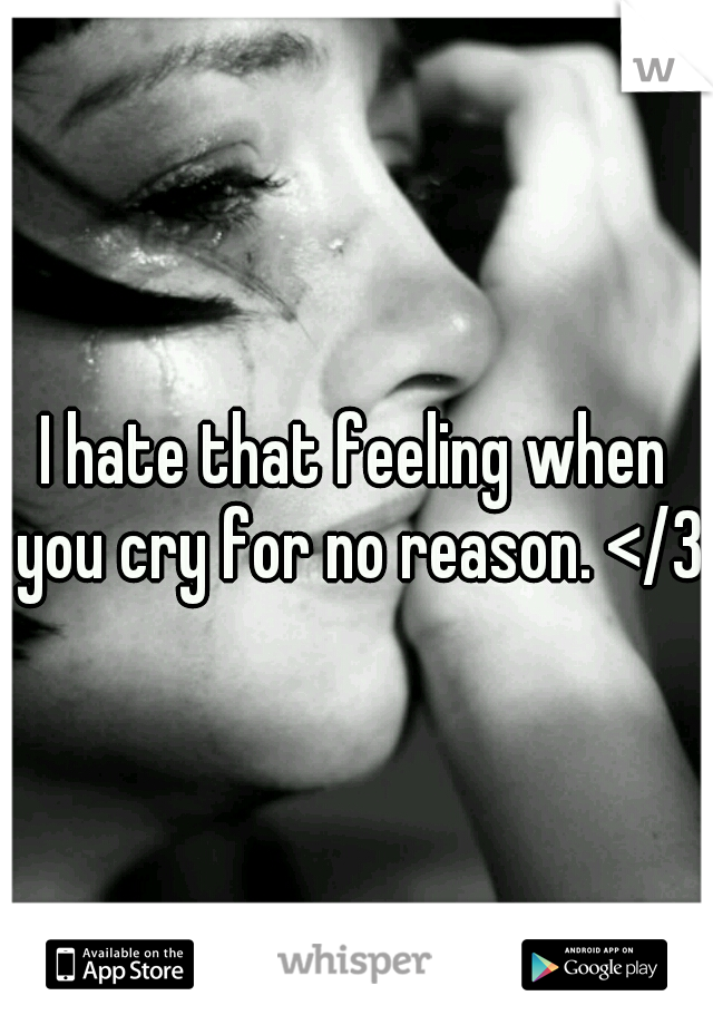 I hate that feeling when you cry for no reason. </3