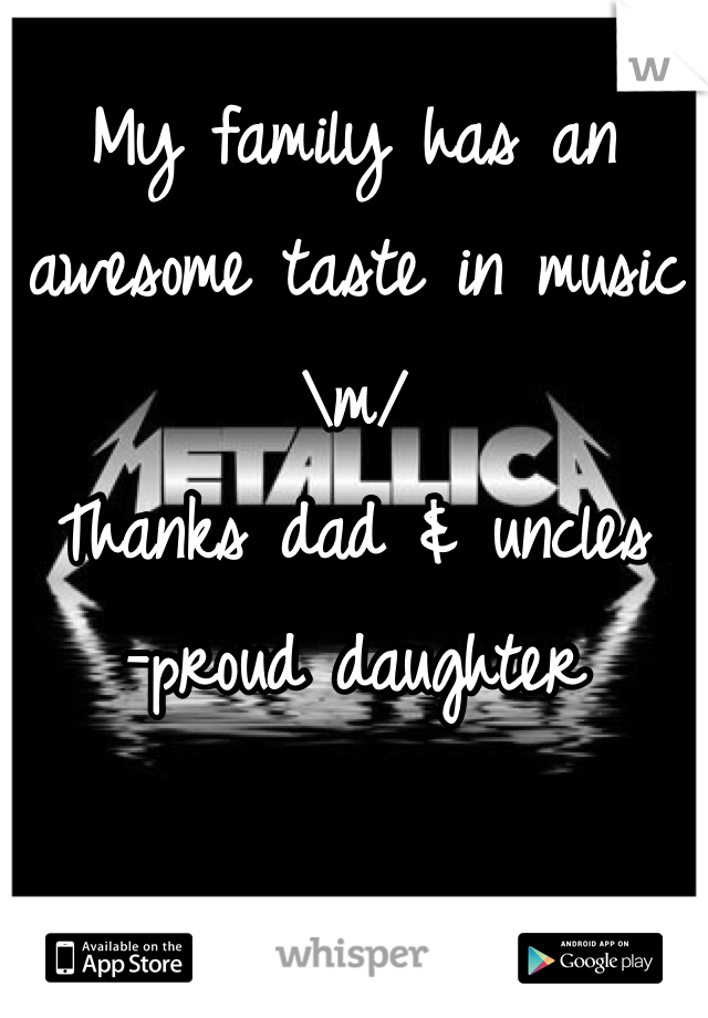 My family has an awesome taste in music \m/ Thanks dad & uncles -proud daughter