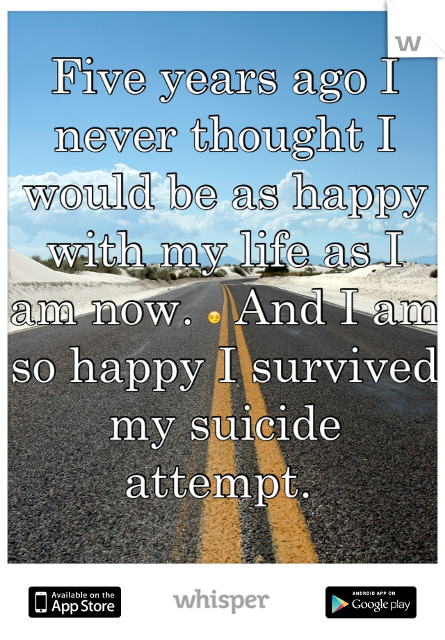 Five years ago I never thought I would be as happy with my life as I am now. 😏 And I am so happy I survived my suicide attempt.