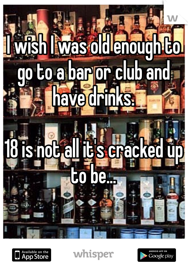 I wish I was old enough to go to a bar or club and have drinks.  18 is not all it's cracked up to be...