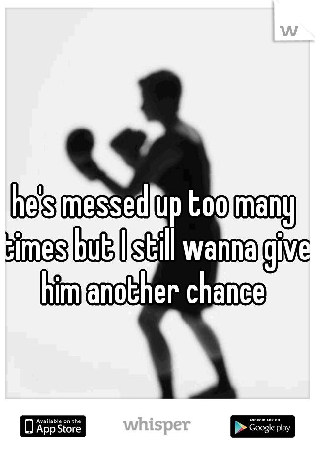 he's messed up too many times but I still wanna give him another chance