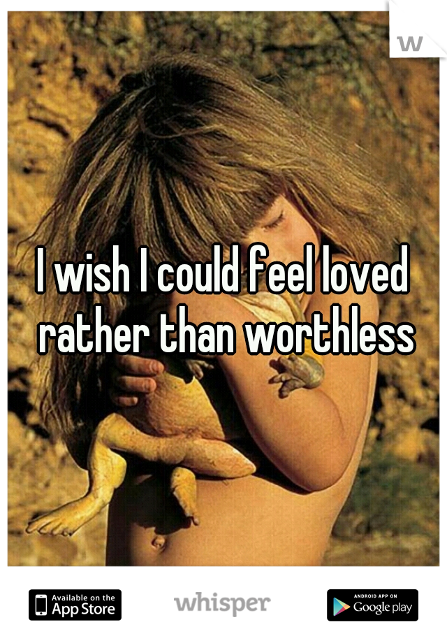 I wish I could feel loved rather than worthless