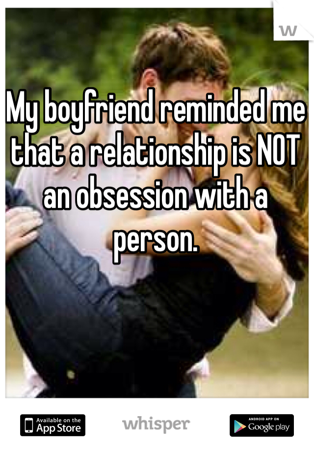 My boyfriend reminded me that a relationship is NOT an obsession with a person.