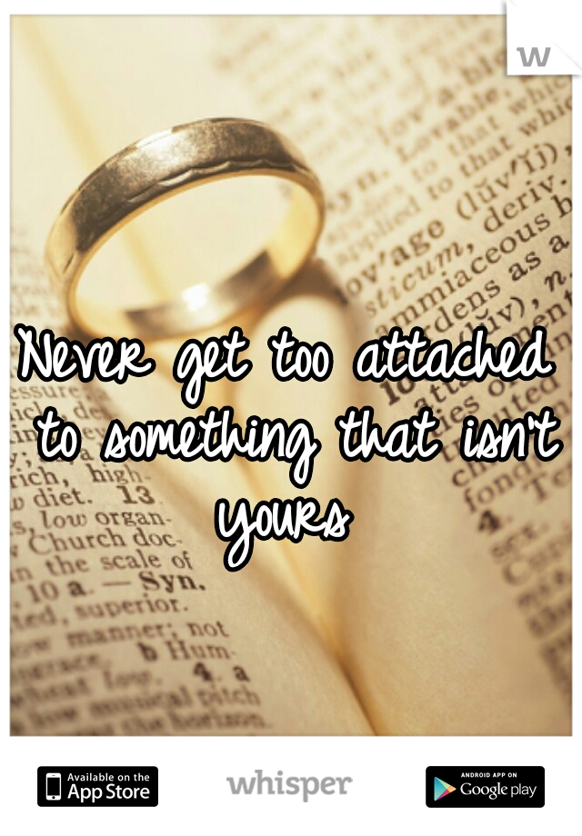 Never get too attached to something that isn't yours