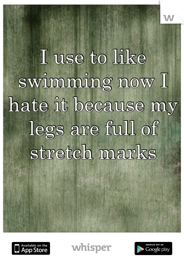 I use to like swimming now I hate it because my legs are full of stretch marks