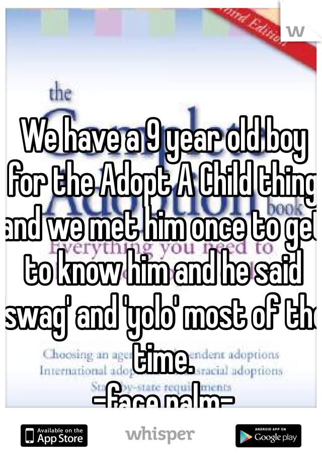 We have a 9 year old boy for the Adopt A Child thing and we met him once to get to know him and he said 'swag' and 'yolo' most of the time.  -face palm-