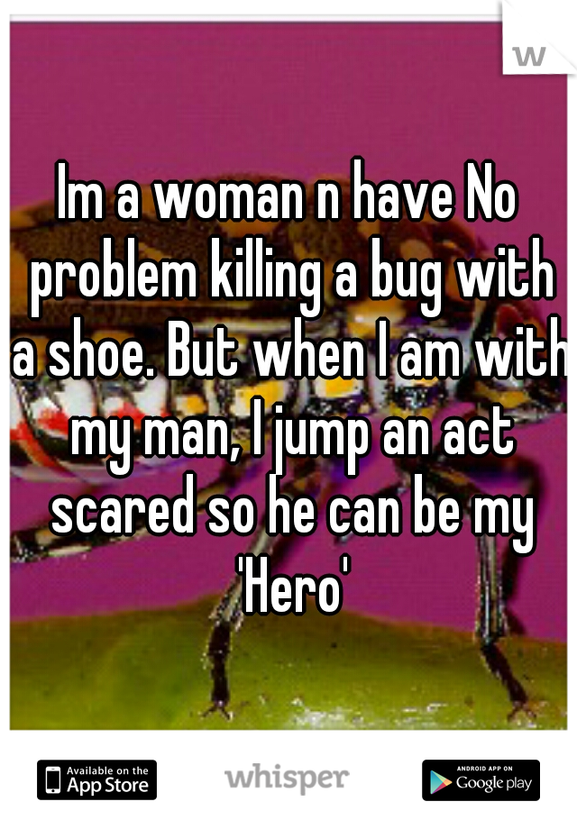 Im a woman n have No problem killing a bug with a shoe. But when I am with my man, I jump an act scared so he can be my 'Hero'