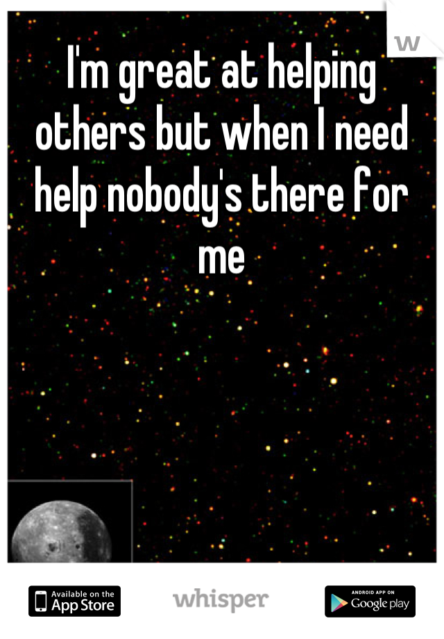 I'm great at helping others but when I need help nobody's there for me