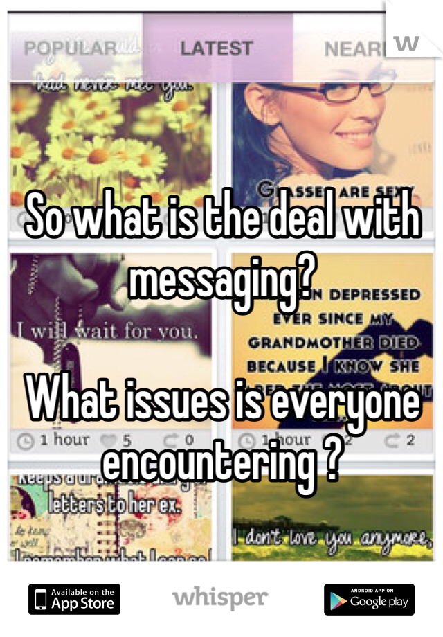 So what is the deal with messaging?   What issues is everyone encountering ?