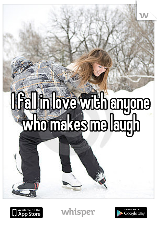 I fall in love with anyone who makes me laugh