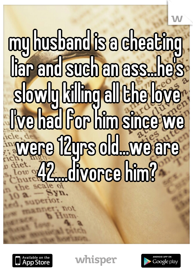 my husband is a cheating liar and such an ass...he's slowly killing all the love I've had for him since we were 12yrs old...we are 42....divorce him?