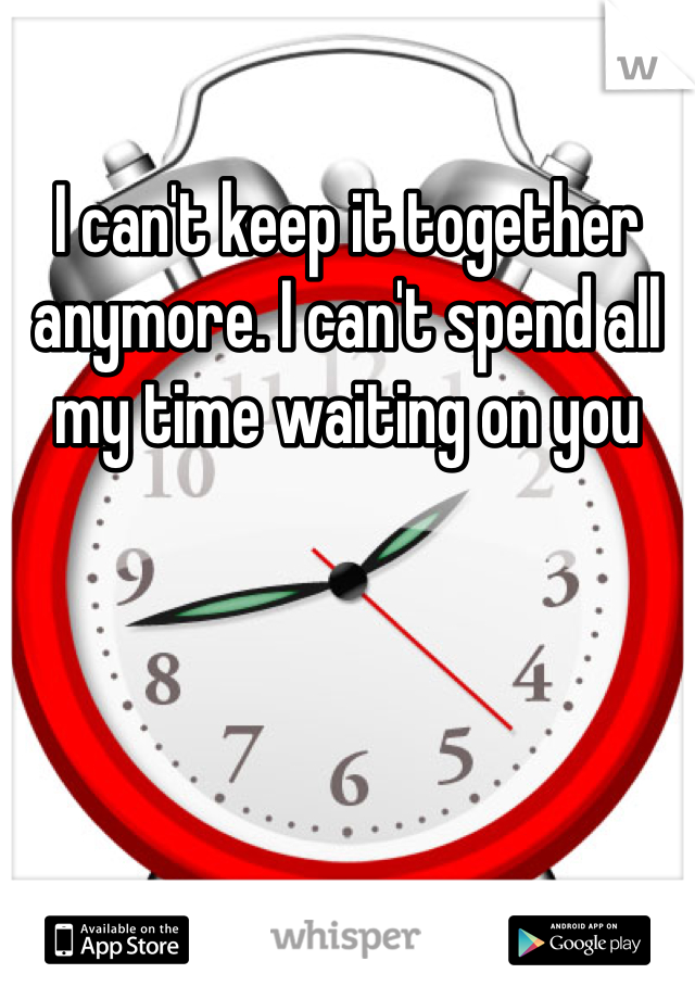 I can't keep it together anymore. I can't spend all my time waiting on you