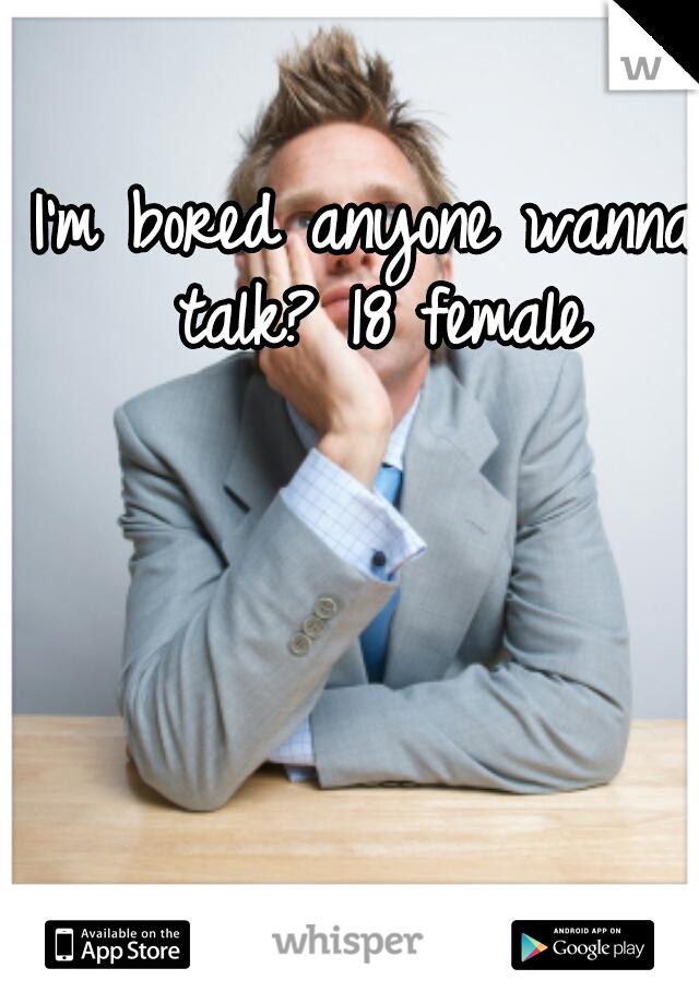 I'm bored anyone wanna talk? 18 female