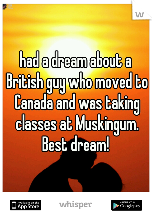 had a dream about a British guy who moved to Canada and was taking classes at Muskingum. Best dream!