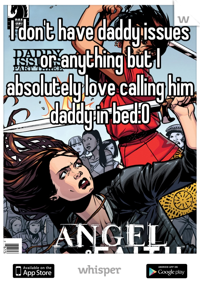 I don't have daddy issues or anything but I absolutely love calling him daddy in bed:O