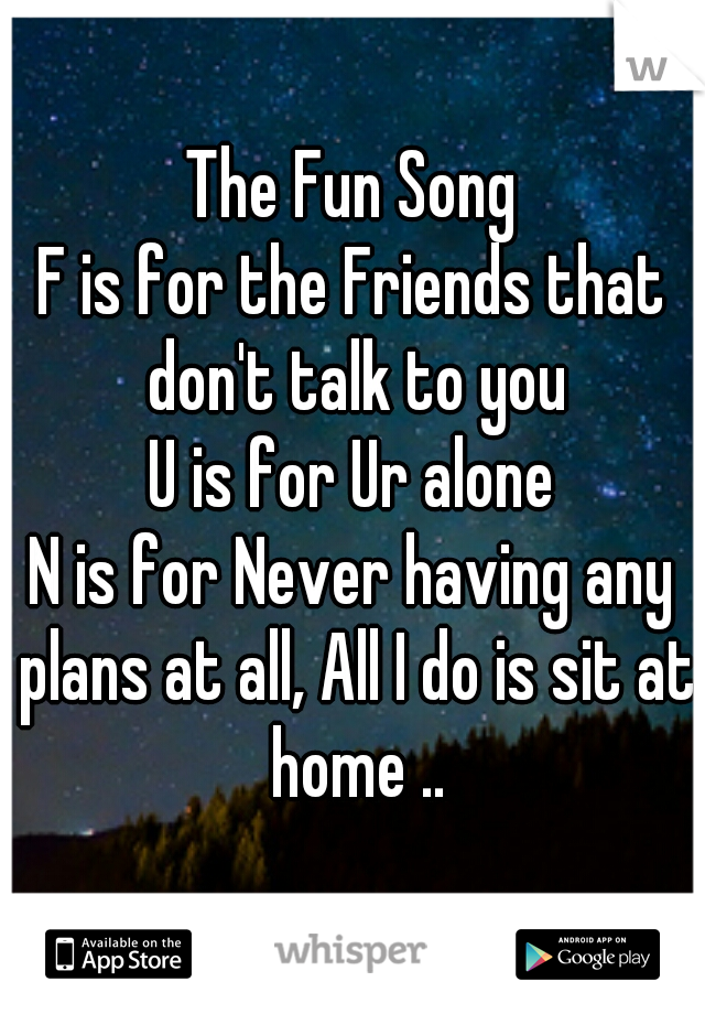 The Fun Song F is for the Friends that don't talk to you U is for Ur alone N is for Never having any plans at all, All I do is sit at home ..