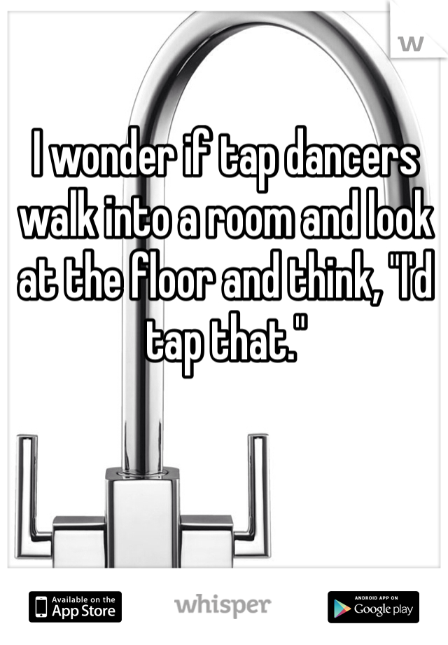 """I wonder if tap dancers walk into a room and look at the floor and think, """"I'd tap that."""""""
