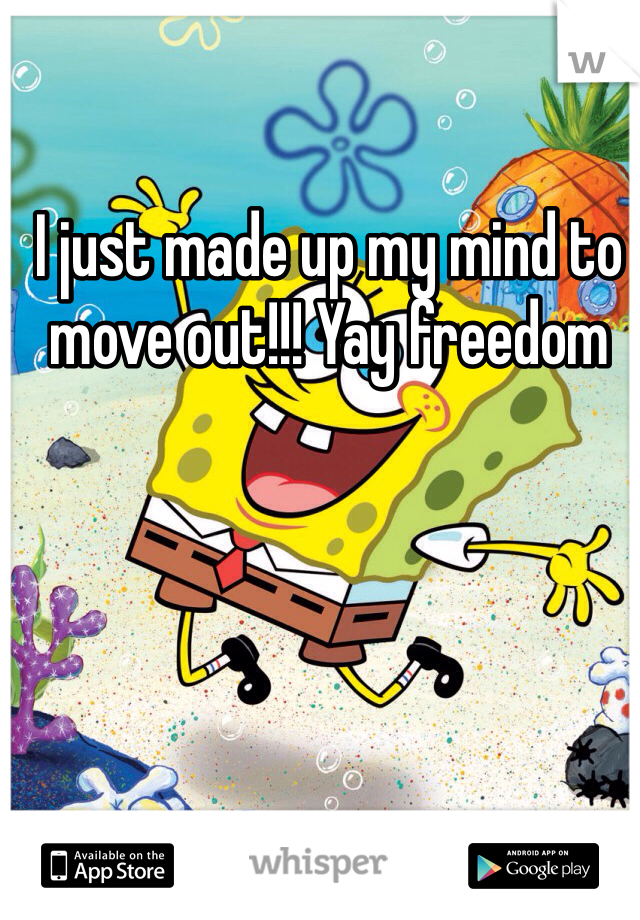 I just made up my mind to move out!!! Yay freedom