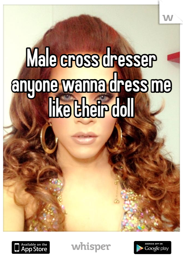 Male cross dresser anyone wanna dress me like their doll