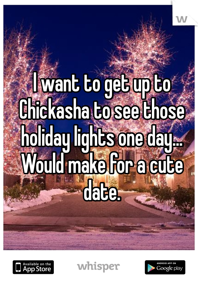I want to get up to Chickasha to see those holiday lights one day... Would make for a cute date.