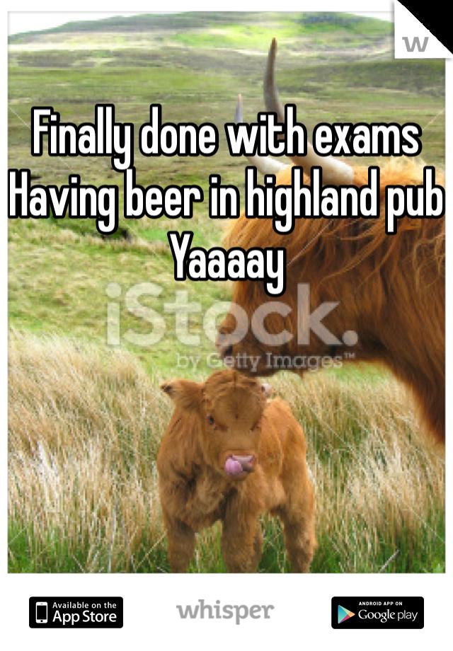 Finally done with exams Having beer in highland pub  Yaaaay
