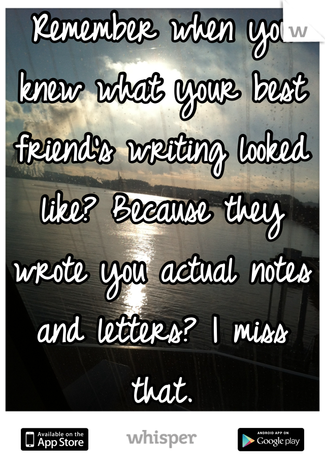 Remember when you knew what your best friend's writing looked like? Because they wrote you actual notes and letters? I miss that.