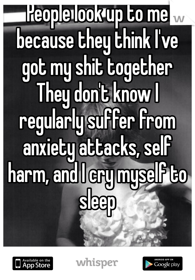 People look up to me because they think I've got my shit together They don't know I regularly suffer from anxiety attacks, self harm, and I cry myself to sleep