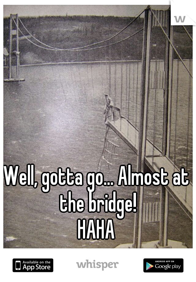 Well, gotta go... Almost at the bridge!  HAHA