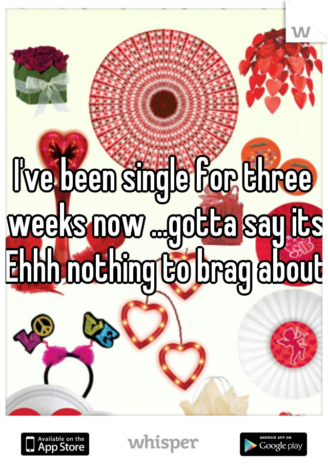 I've been single for three weeks now ...gotta say its Ehhh nothing to brag about