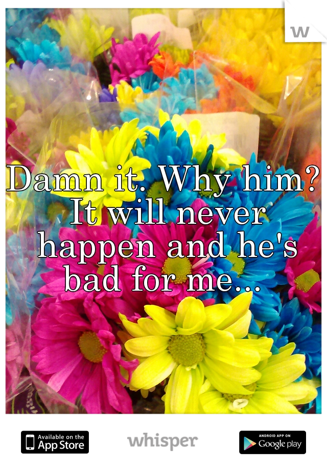 Damn it. Why him? It will never happen and he's bad for me...