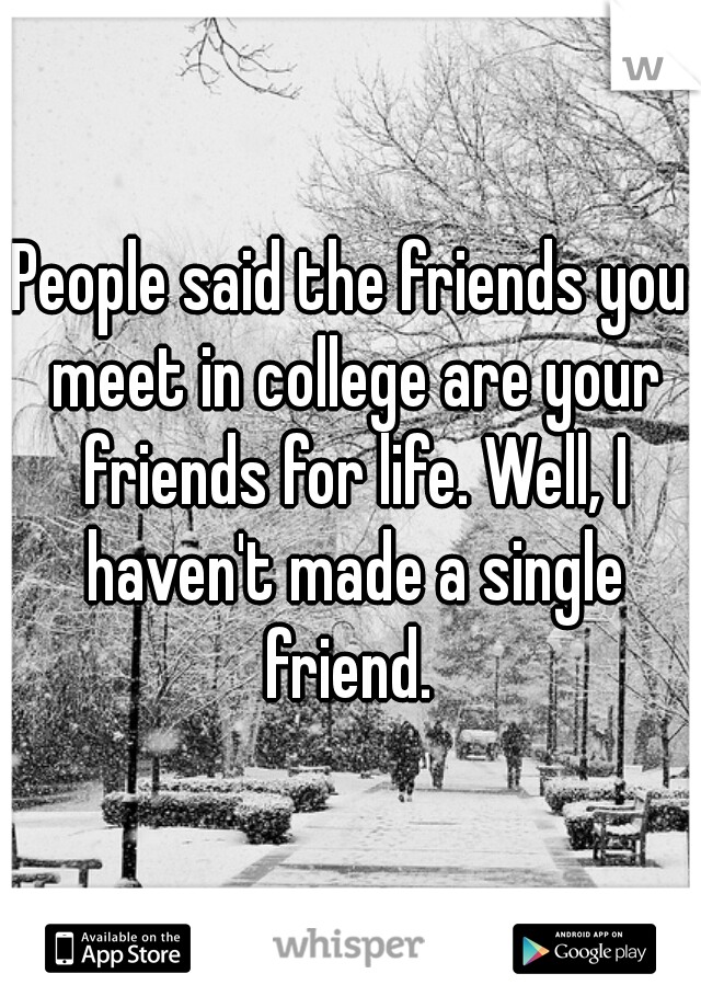 People said the friends you meet in college are your friends for life. Well, I haven't made a single friend.