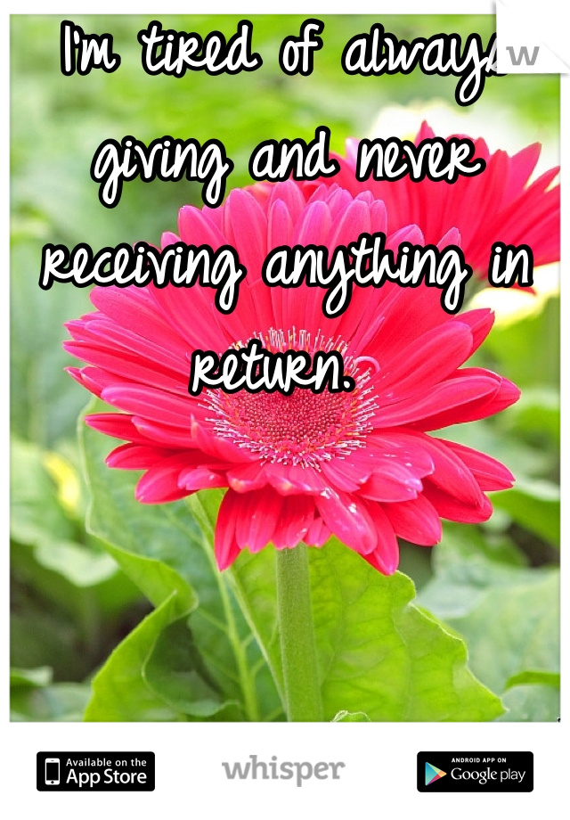 I'm tired of always giving and never receiving anything in return.