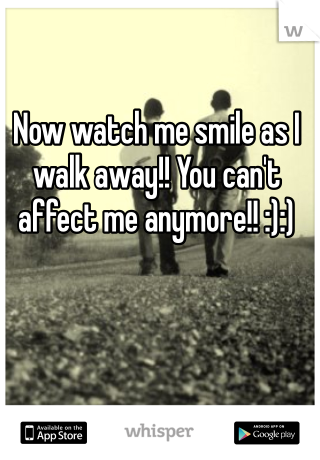 Now watch me smile as I walk away!! You can't affect me anymore!! :):)
