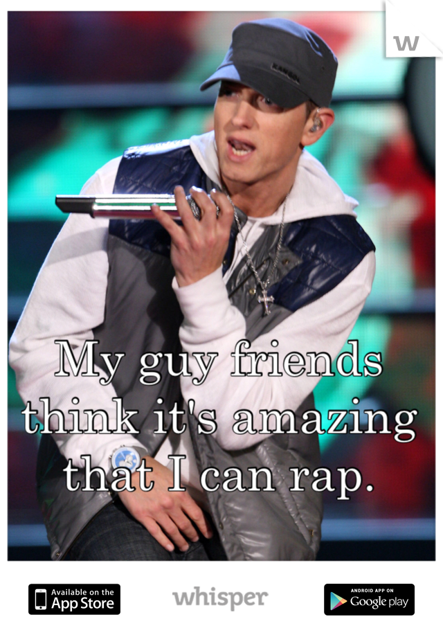 My guy friends think it's amazing that I can rap.