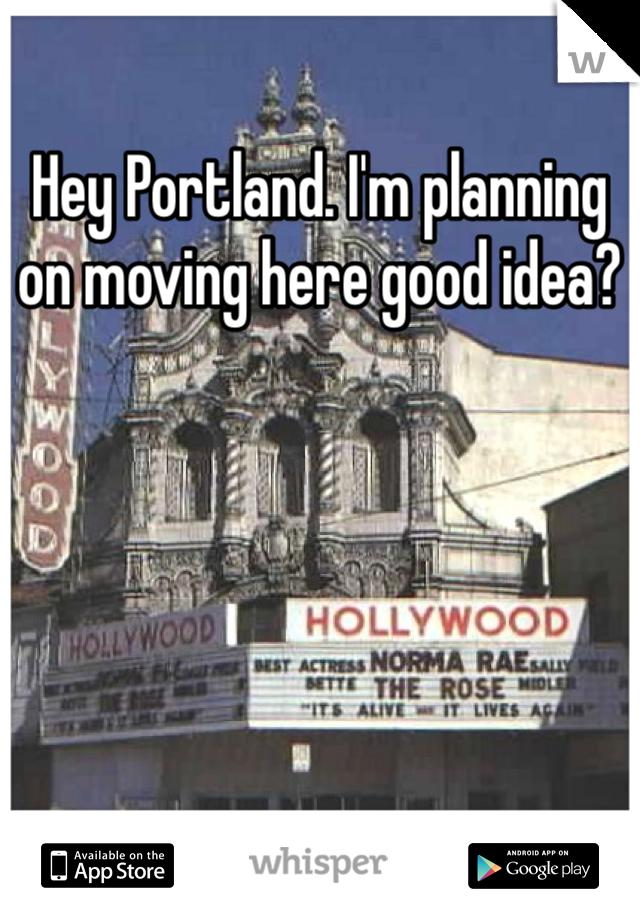 Hey Portland. I'm planning on moving here good idea?
