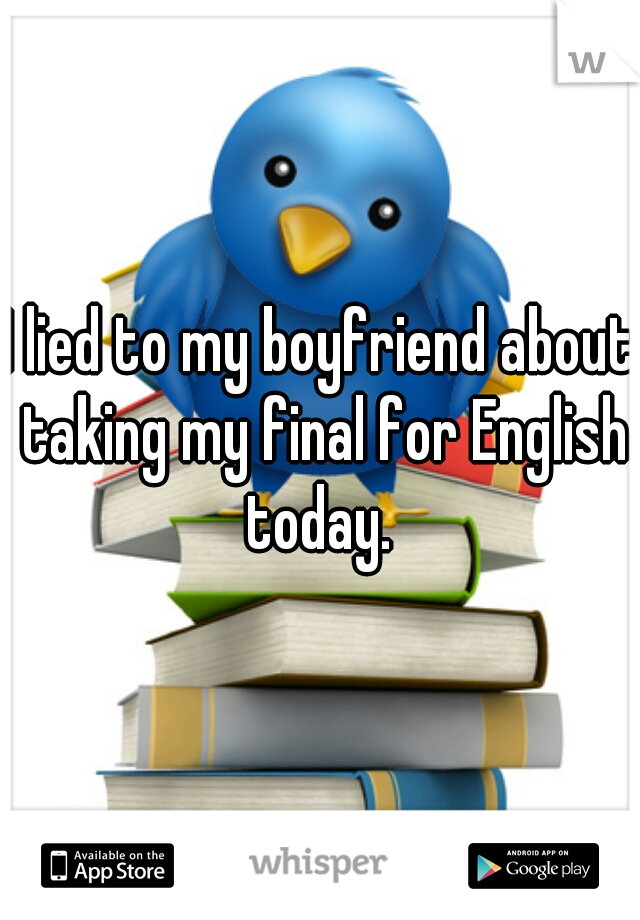 I lied to my boyfriend about taking my final for English today.