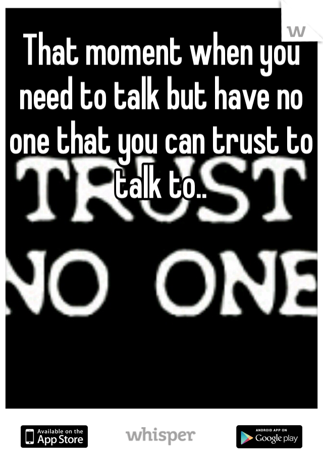 That moment when you need to talk but have no one that you can trust to talk to..