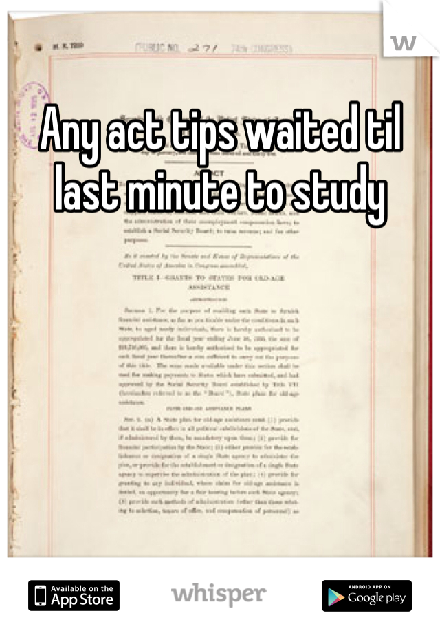 Any act tips waited til last minute to study