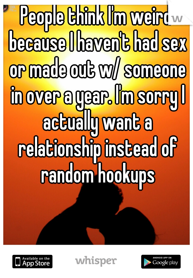 People think I'm weird because I haven't had sex or made out w/ someone in over a year. I'm sorry I actually want a relationship instead of random hookups