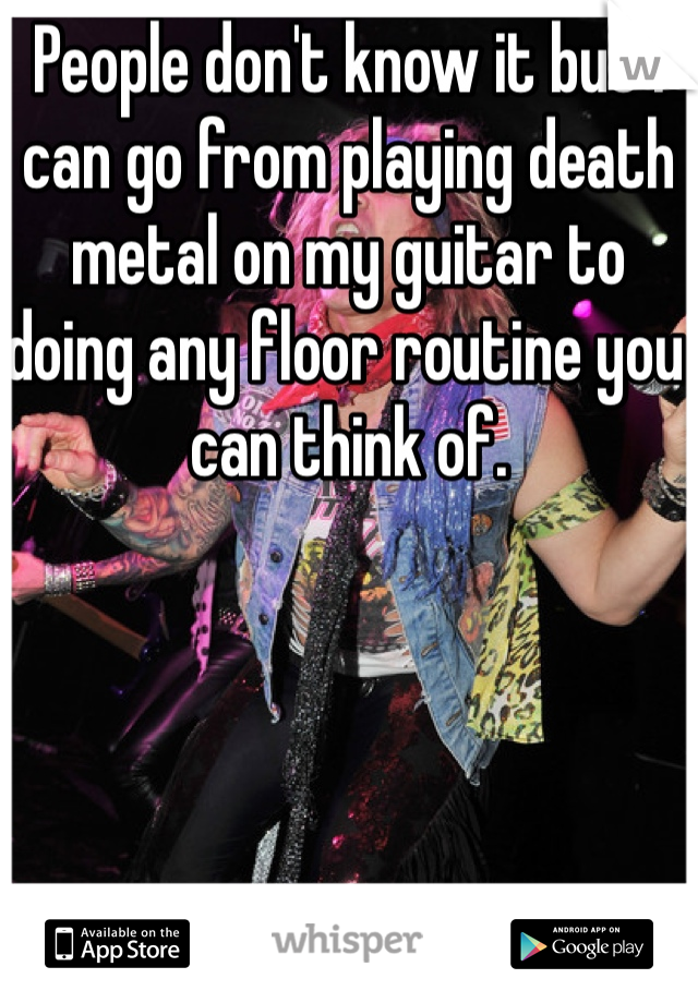 People don't know it but I can go from playing death metal on my guitar to doing any floor routine you can think of.