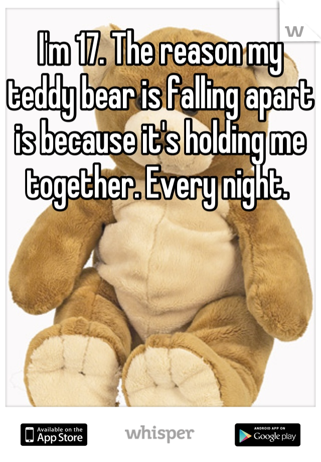 I'm 17. The reason my teddy bear is falling apart is because it's holding me together. Every night.