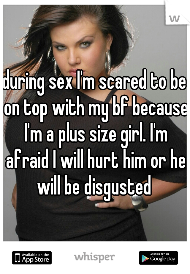 during sex I'm scared to be on top with my bf because I'm a plus size girl. I'm afraid I will hurt him or he will be disgusted