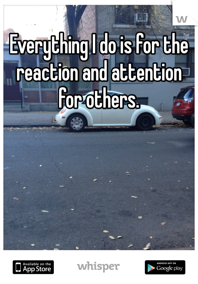 Everything I do is for the reaction and attention for others.