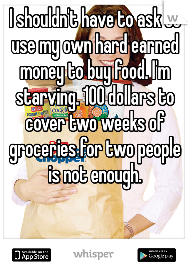 I shouldn't have to ask to use my own hard earned money to buy food. I'm starving. 100 dollars to cover two weeks of groceries for two people is not enough.