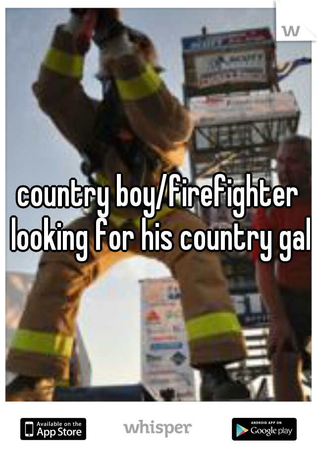 country boy/firefighter looking for his country gal
