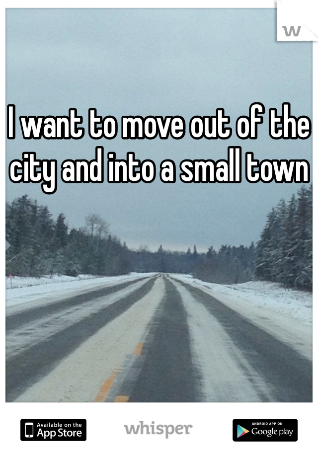 I want to move out of the city and into a small town