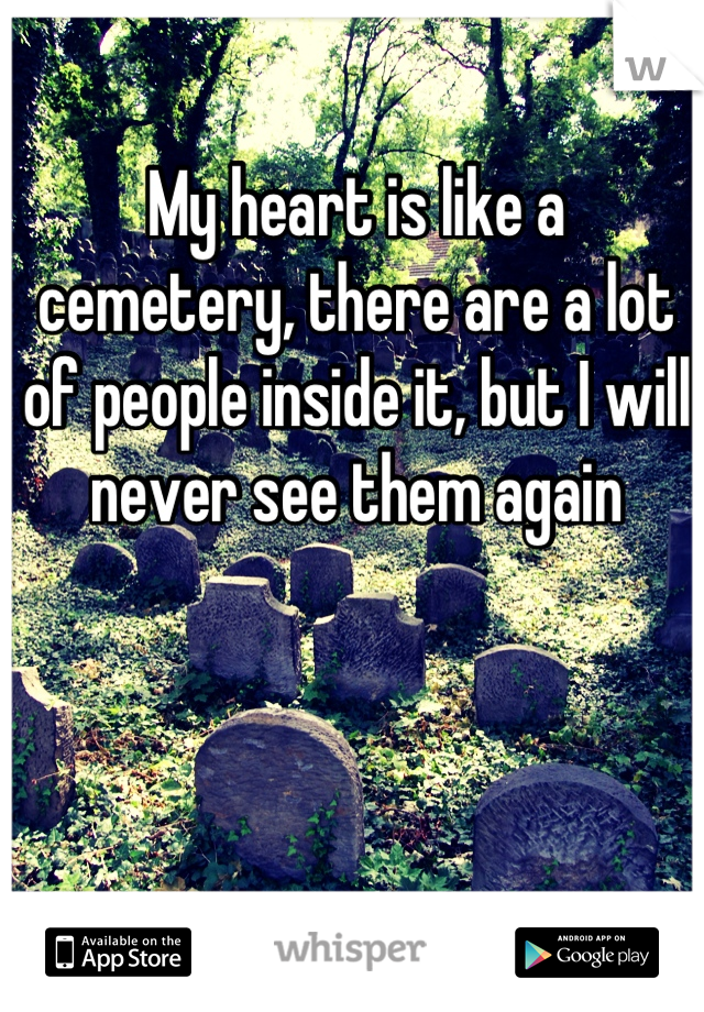 My heart is like a cemetery, there are a lot of people inside it, but I will never see them again