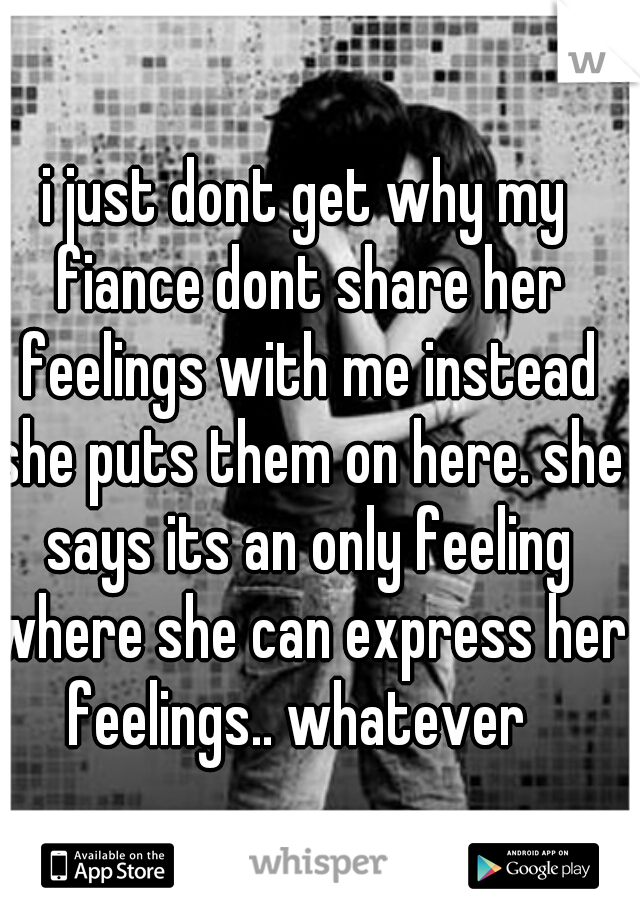 i just dont get why my fiance dont share her feelings with me instead she puts them on here. she says its an only feeling where she can express her feelings.. whatever